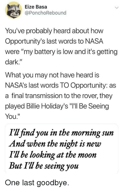 """Nasa, Moon, and Opportunity: Eize Basa  @PonchoRebound  You've probably heard about how  Opportunity's last words to NASA  were """"my battery is low and it's getting  dark.""""  What you may not have heard is  NASA's last words TO Opportunity: as  a final transmission to the rover, they  played Billie Holiday's """"I'll Be Seeing  You.""""  I'u find you in the morning sunm  And when the night is new  I'Ul be looking at the moon  But Il be seeing you One last goodbye."""