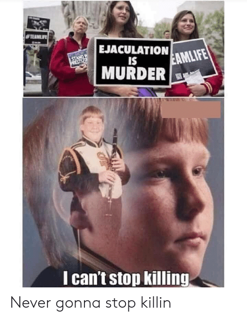 Stop Killing: EJACULATIONMLIFE  IS  MURDER  I can't stop killing Never gonna stop killin