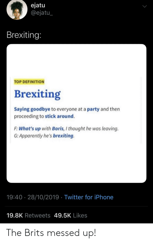 brits: ejatu  @ejatu  Brexiting:  TOP DEFINITION  Brexiting  Saying goodbye to everyone at a party and then  proceeding to stick around.  F:What's up with Boris, I thought he was leaving  G: Apparently he's brexiting.  19:40 28/10/2019 Twitter for iPhone  19.8K Retweets 49.5K Likes The Brits messed up!