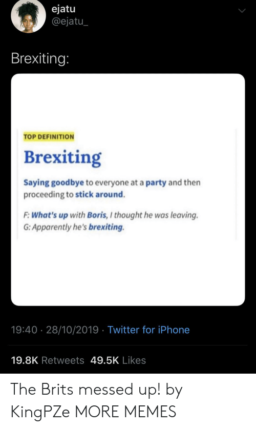 brits: ejatu  @ejatu  Brexiting:  TOP DEFINITION  Brexiting  Saying goodbye to everyone at a party and then  proceeding to stick around.  F:What's up with Boris, I thought he was leaving  G: Apparently he's brexiting.  19:40 28/10/2019 Twitter for iPhone  19.8K Retweets 49.5K Likes The Brits messed up! by KingPZe MORE MEMES