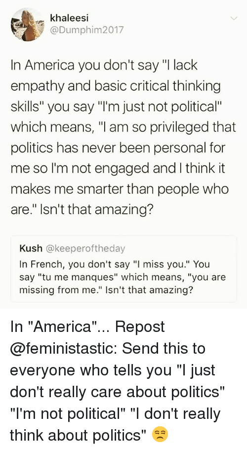 "America, Memes, and Politics: ekhaleesi  @Dumphim2017  In America you don't say ""I lack  empathy and basic critical thinking  skills"" you say ""'m just not political""  which means, ""l am so privileged that  politics has never been personal for  me so I'm not engaged and I think it  makes me smarter than people who  are."" Isn't that amazing?  Kush @keeperoftheday  In French, you don't say ""l miss you."" You  say ""tu me manques"" which means, ""you are  missing from me."" Isn't that amazing? In ""America""... Repost @feministastic: Send this to everyone who tells you ""I just don't really care about politics"" ""I'm not political"" ""I don't really think about politics"" 😒"