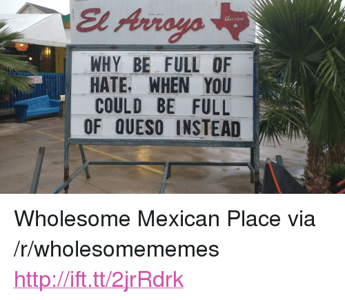 "Queso, Http, and Mexican: El Arroyo  WHY BE FULL OF  HATE, WHEN YOU  COULD BE FULL  OF QUESO INSTEAD  ATX <p>Wholesome Mexican Place via /r/wholesomememes <a href=""http://ift.tt/2jrRdrk"">http://ift.tt/2jrRdrk</a></p>"