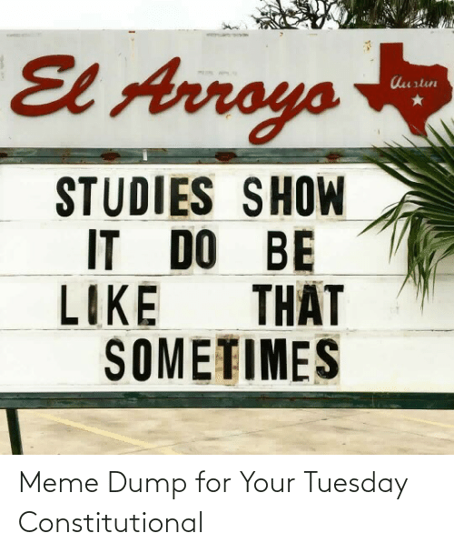 tuesday: El Arroys  Aurtun  STUDIES SHOW  IT DO BE  THẤT  LIKE  SOMETIMES Meme Dump for Your Tuesday Constitutional