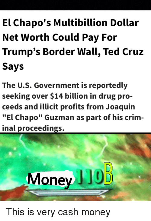 """El Chapo, Money, and Ted: El Chapo's Multibillion Dollar  Net Worth Could Pay For  Trump's Border Wall, Ted Cruz  Says  The U.S. Government is reportedly  seeking over $14 billion in drug pro-  ceeds and illicit profits from Joaquin  """"El Chapo"""" Guzman as part of his crim-  inal proceedings.  Money JJ0D"""