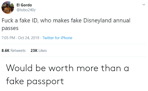 Who Makes: El Gordo  @lobo240z  Fuck a fake ID, who makes fake Disneyland annual  passes  7:05 PM- Oct 24, 2019 Twitter for iPhone  8.6K Retweets  23K Likes Would be worth more than a fake passport