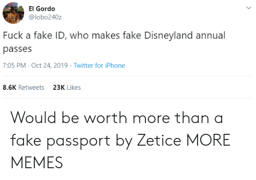 Who Makes: El Gordo  @lobo240z  Fuck a fake ID, who makes fake Disneyland annual  passes  7:05 PM- Oct 24, 2019 Twitter for iPhone  8.6K Retweets  23K Likes Would be worth more than a fake passport by Zetice MORE MEMES
