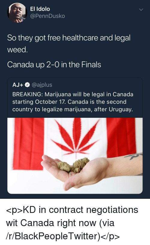 the finals: El Idolo  @PennDusko  So they got free healthcare and legal  weed  Canada up 2-0 in the Finals  AJ+@ajplus  BREAKING: Marijuana will be legal in Canada  starting October 17. Canada is the second  country to legalize marijuana, after Uruguay. <p>KD in contract negotiations wit Canada right now (via /r/BlackPeopleTwitter)</p>