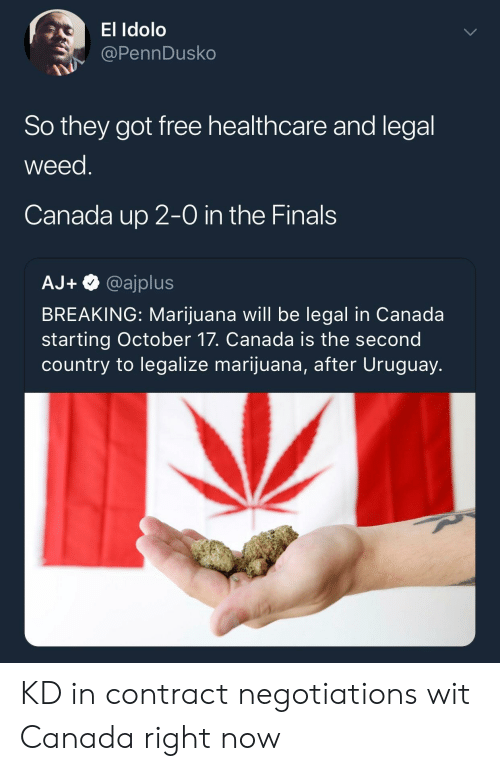 the finals: El Idolo  @PennDusko  So they got free healthcare and legal  weed  Canada up 2-0 in the Finals  AJ+@ajplus  BREAKING: Marijuana will be legal in Canada  starting October 17. Canada is the second  country to legalize marijuana, after Uruguay. KD in contract negotiations wit Canada right now