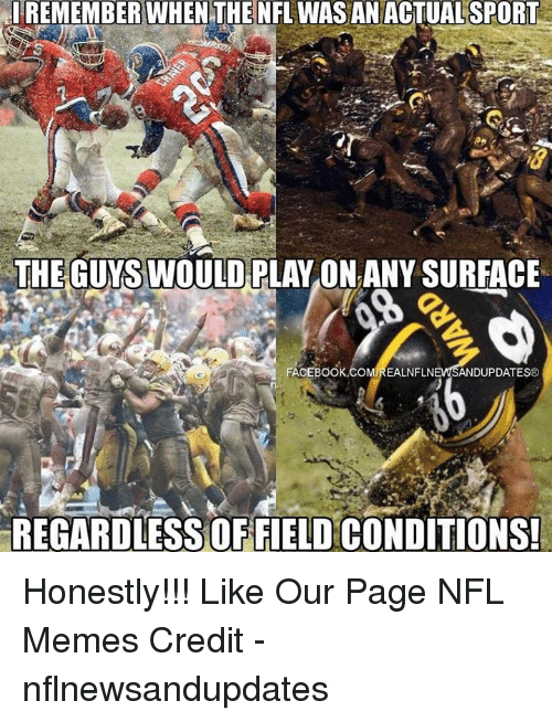 Nfl Meme: el REMEMBER WHEN THE NFL WASAN SPORT  THE GUYSWOULD PLAYONANYSURFACE  FACEBOOK COMIREALNFLN  ANDUPDATES  REGARDLESS OFFIELD CONDITIONS! Honestly!!!  Like Our Page NFL Memes  Credit - nflnewsandupdates