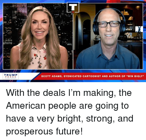"Bigly: el  TRUM P  PENCE  SCOTT ADAMS, SYDNICATED CARTOONIST AND AUTHOR OF ""WIN BIGLY With the deals I'm making, the American people are going to have a very bright, strong, and prosperous future!"