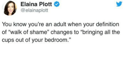 "Definition, Walk of Shame, and All The: Elaina Plott  @elainaplott  You know you're an adult when your definition  of ""walk of shame"" changes to ""bringing all the  cups out of your bedroom."""