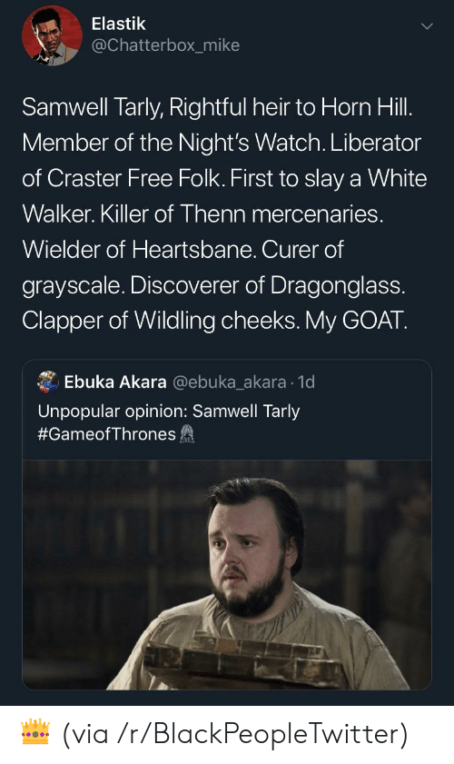 chatterbox: Elastik  @Chatterbox_mike  Samwell Tarly, Rightful heir to Horn Hill.  Member of the Night's Watch. Liberator  of Craster Free Folk. First to slay a White  Walker. Killer of Thenn mercenaries.  Wielder of Heartsbane. Curer of  grayscale. Discoverer of Dragonglass.  Clapper of Wildling cheeks.My GOAT.  Ebuka Akara @ebuka_akara 1d  Unpopular opinion: Samwell Tarly  #GameofThrones fa 👑 (via /r/BlackPeopleTwitter)
