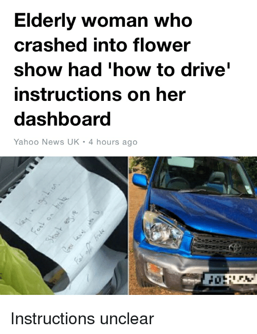 Facepalm, News, and Drive: Elderly woman who  crashed into flower  show had 'how to drive  instructions on her  dashboard  Yahoo News UK 4 hours ago Instructions unclear