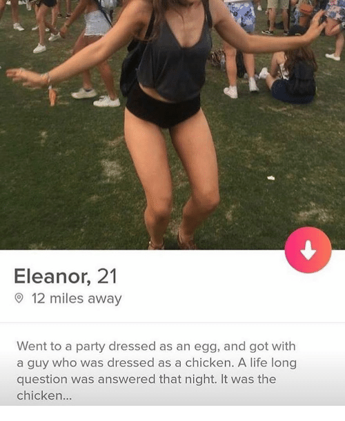 eleanor: Eleanor, 21  12 miles away  Went to a party dressed as an egg, and got with  a guy who was dressed as a chicken. A life long  question was answered that night. It was the  chicken...