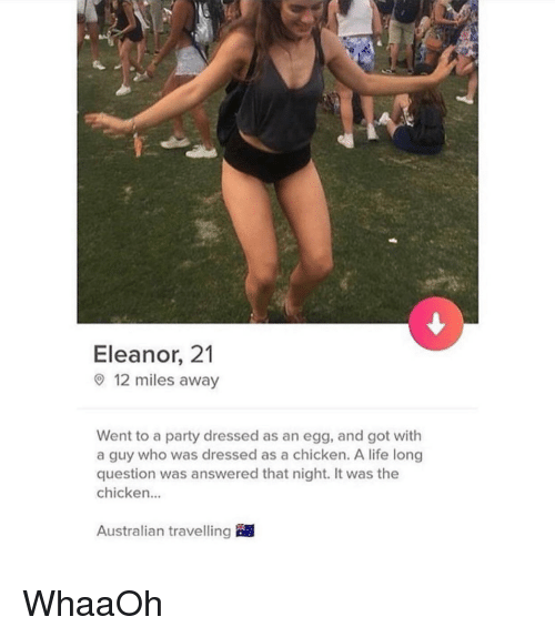 eleanor: Eleanor, 21  9 12 miles away  Went to a party dressed as an egg, and got with  a guy who was dressed as a chicken. A life long  question was answered that night. It was the  chicken...  Australian travelling WhaaOh