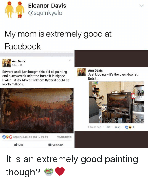 Hourse: Eleanor Davis  @squinkyelo  My mom is extremely good at  Faceboolk  Ann Davis  6 hrs .  Edward and I just bought this old oil painting  and discovered under the frame it is signed  Ryder if it's Alfred Pinkham Ryder it could be  worth millions.  Ann Davis  Just kidding-it's the oven door at  Bobos  6 hours ago Like Reply8  Angelina Lucento and 12others  9comments  Like  甲comment It is an extremely good painting though? 🥗❤️