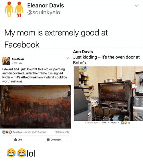 Hourse: Eleanor Davis  @squinkyelo  My mom is extremely good at  Faceboolk  Ann Davis  Just kidding -it's the oven door at  Bobo's  Ann Davis  6 hrs  Edward and I just bought this old oil painting  and discovered under the frame it is signed  Ryder - if it's Alfred Pinkham Ryder it could be  worth millions.  6 hours agoLike Reply 8  Angelina Lucento and 12 others Comments  Like  Comment 😂😂lol