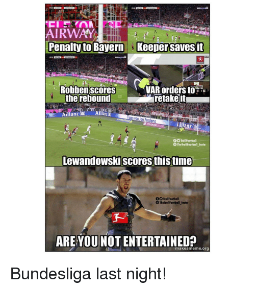 Memes, Time, and Are You Not Entertained: ELECOM  AIRWAY  Penalty to Bayern Keeper saves fit  78.37  ELE OM  Robbenscores  VAR ordersto  the rebound retakeit  Ailianz (DAllianz  Tipps von Jan Frodeno  anz  TrollFootball  The TrollFootball Insto  Lewandowskiscores this time  00 TrollFootball  TheTrollFootball _Insta  ARE YOU NOT ENTERTAINED?  makeameme.org Bundesliga last night!
