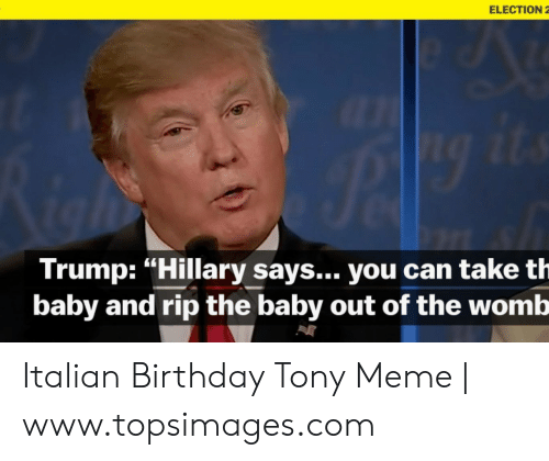"Tony Meme: ELECTION 2  Trump: ""Hillary says... you can take th  baby and rip the baby out of the womb Italian Birthday Tony Meme 