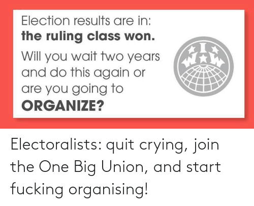 union: Electoralists: quit crying, join the One Big Union, and start fucking organising!