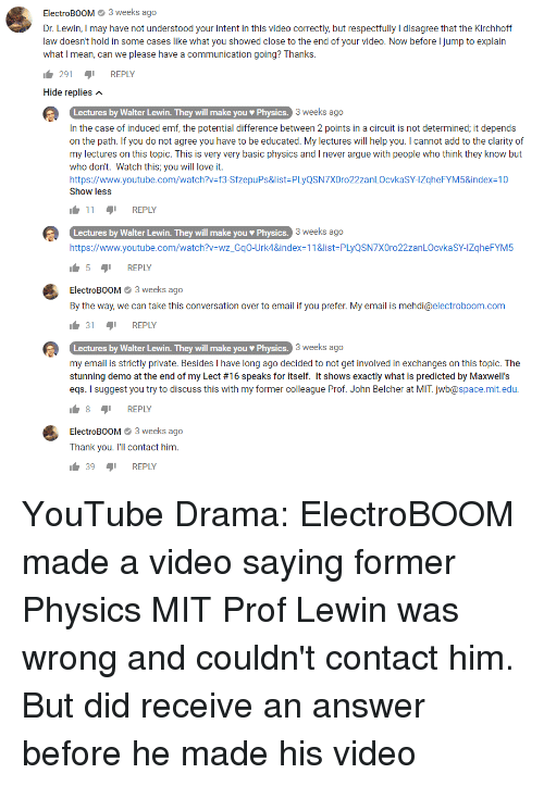 Arguing, Love, and youtube.com: ElectroBOOM3 weeks ago  Dr. Lewin, I may have not understood your intent in this video correctly, but respectfully I disagree that the Kirchhoff  law doesn't hold in some cases like what you showed close to the end of your video. Now before I jump to explain  what I mean, can we please have a communication going? Thanks  291 REPLY  Hide replies  3 weeks ago  Lectures by Walter Lewin. They will make you Physics.  In the case of induced emf, the potential difference between 2 points in a circuit is not determined, it depends  on the path. If you do not agree you have to be educated. My lectures will help you. I cannot add to the clarity of  my lectures on this topic. This is very very basic physics and I never argue with people who think they know but  who don't. Watch this; you will love it.  https://www.youtube.com/watch?ν-13-Sfzepu Ps&list-PLyQSN7XOr022zan LOcvkaSYAZqheFYM5&index-10  Show less  S.3 weeks ago  11 REPLY  Lectures by Walter Lewin. They will make you Physics.  https://www.youtube.com/watch?v-wz GqO-Urk4&index-11&list PLyQSN7XOro22zanLOcvkaSY-IZqheFYM5  3 weeks ago  5 REPLY  ElectroBOOM3 weeks ago  By the way, we can take this conversation over to email if you prefer. My email is mehdi@electroboom.com  314 REPLY  3 weeks ago  Lectures by Walter Lewin. They will make you Physics.  my email is strictly private. Besides I have long ago decided to not get involved in exchanges on this topic. The  stunning demo at the end of my Lect #16 speaks for itself. It shows exactly what is predicted by Maxwell's  eqs. I suggest you try to discuss this with my former colleague Prof. John Belcher at MIT. jwb@space.mit.edu  1.8 יף REPLY  ElectroBOOM3 weeks ago  Thank you. I'll contact him  39REPLY