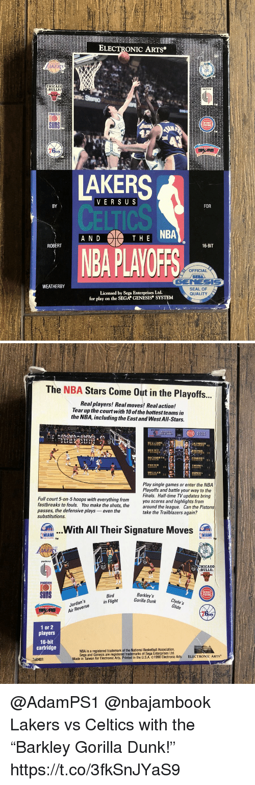 "Basketball, Detroit, and Dunk: ELECTRONIC ARTS  BULLS  PHOEnI  DETRO  UNS  VERS U S  BY  FOR  AHE NBA  N D  ROBERT  16-BIT  BA PLAYOFF  OFFICIAL  GENESIS  SEAL OF  QUALITY  WEATHERBY  for play on the SEGA GENESIS SYSTEM   The NBA Stars Come Out in the Playoffs.  Real players! Real moves! Real action!  Tear up the courtwith 10 of the hottest teams in  the NBA, including the East and West All-Stars.  D 10  UCKHOR TH  ENTERO  CORKER  GUAR  THOMAS  DUMARS  GUARD  Play single games or enter the NBA  Playoffs and battle your way to the  Finals. Half-time TV updates bring  you scores and highlights from  Full court 5-on-5 hoops with everything from  fastbreaks to fouls. You make the shots, thearound the league.  passes, the defensive plays even the  substitutions  Can the Pistons  take the Trailblazers again?  .With All Their Signature Moves  gMIAMITM . .  MIAMI  portiond  こHICAGO  ABULLS  PHOENIX  SnS  DETROIT  Jordan's  Air Reverse  Bird  in Flight  Barkley's  Gorilla Dunk clvde's  Glide  ers  1 or 2  players  16-bit  cartridge  NBA is a registered trademark of the National Basketball Association  Sega and Genesis are registered trademarks of Sega Enterprises Ltd.  Made in Tawar for Electronic Arts. Printed in the USA ©1990 Electronic Arts  ELECTRONIC ARTS  700401 @AdamPS1 @nbajambook Lakers vs Celtics with the ""Barkley Gorilla Dunk!"" https://t.co/3fkSnJYaS9"