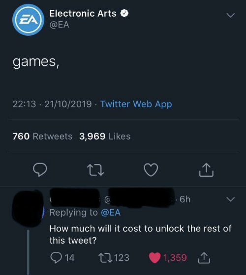 Unlock: Electronic Arts  EA  @EA  games,  22:13 21/10/2019 Twitter Web App  760 Retweets 3,969 Likes  6h  Replying to @EA  How much will it cost to unlock the rest of  this tweet?  2  L123  1,359  14