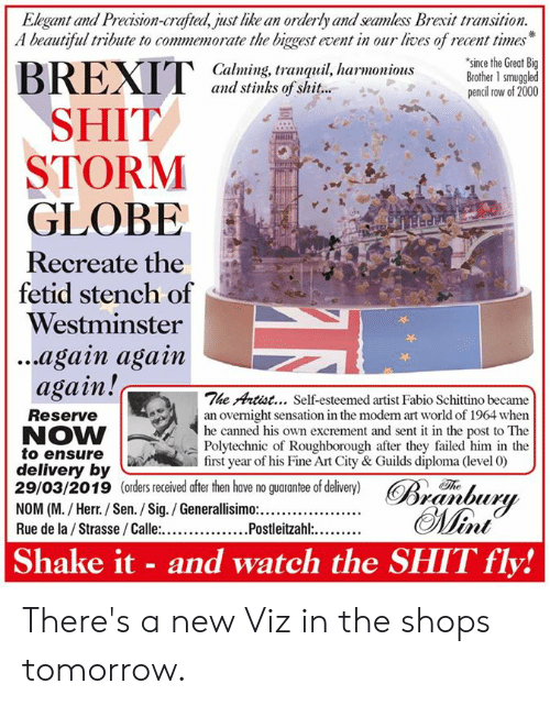 Beautiful, Memes, and Shit: Elegant and Precision-crafted, just like an orderly and seamless Brexit transition.  A beautiful tribute to commemorate the biggest event in our lives of recent times  since the Great Big  Calming, tranquil, harmoniousBrother 1 smuggled  and stinks of shit...  pencil row of 2000  SHIT  STORM  GLOBE  Recreate the  fetid stench of  Westminster  ...again agam  again!c  The Artist... Self-esteemed artist Fabio Schittino became  Reserve  NOW  to ensure  delivery by  29/03/2019 (orders received after then have no guarantee of delivery) R  an overnight sensation in the moden rt world of 1964 when  he canned  Polytechnic of Roughborough after they failed him in the  first year of his Fine Art City & Guilds diploma (level 0)  his own excrement and sent it in the post to The  Th  Shake it - and watch the SHIT fly! There's a new Viz in the shops tomorrow.