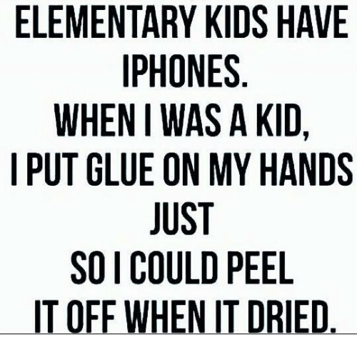 Handness: ELEMENTARY KIDS HAVE  IPHONES  WHEN WAS A KID,  I PUT GLUE ON MY HANDS  JUST  SO I COULD PEEL  IT OFF WHEN IT DRIED.