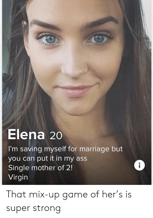 Virgin: Elena 20  I'm saving myse lf for marriage but  you can put it in my ass  Single mother of 2!  Virgin That mix-up game of her's is super strong