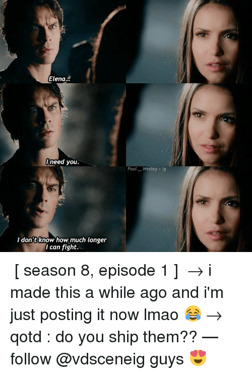 episode 1: Elena..  need you.  Paul._.Wesley . ig  I don't know how much longer  I can fight. ↳ [ season 8, episode 1 ] → i made this a while ago and i'm just posting it now lmao 😂 → qotd : do you ship them?? — follow @vdsceneig guys 😍