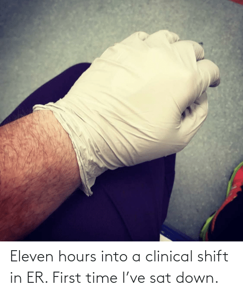 sat: Eleven hours into a clinical shift in ER. First time I've sat down.