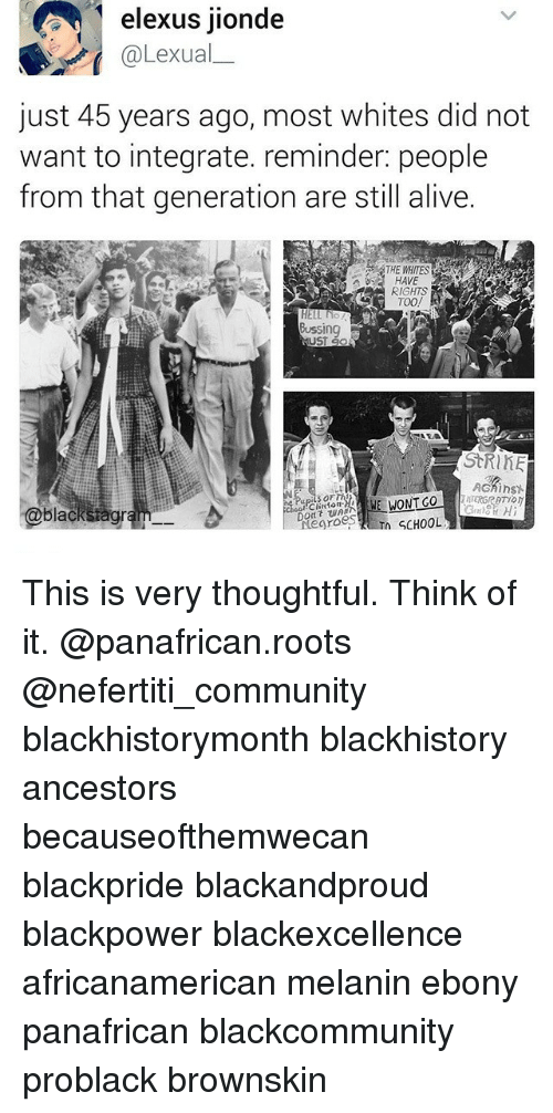 integrate: elexus jionde  @Lexual  just 45 years ago, most whites did not  want to integrate. reminder: people  from that generation are still alive.  HAVE  RIGHTS  HELL NO  Bussing  CEO  StRinE  AGMinst  black  groes  n SCHOOL This is very thoughtful. Think of it. @panafrican.roots @nefertiti_community blackhistorymonth blackhistory ancestors becauseofthemwecan blackpride blackandproud blackpower blackexcellence africanamerican melanin ebony panafrican blackcommunity problack brownskin