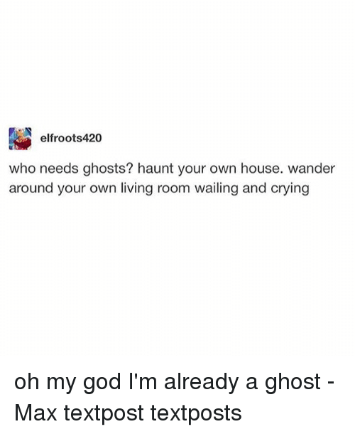 Crying, God, and Memes: elfroots420  who needs ghosts? haunt your own house. wander  around your own living room wailing and crying oh my god I'm already a ghost - Max textpost textposts
