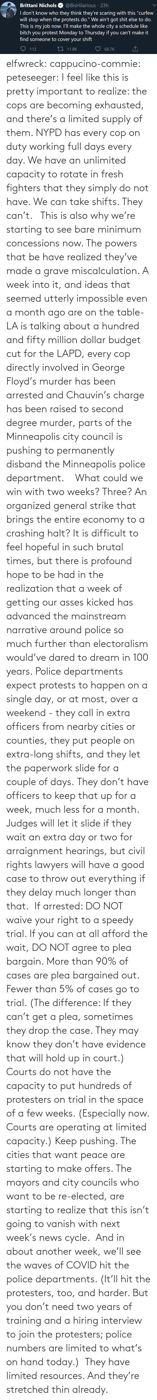 Going To: elfwreck:  cappucino-commie:  peteseeger: I feel like this is pretty important to realize: the cops are becoming exhausted, and there's a limited supply of them. NYPD has every cop on duty working full days every day. We have an unlimited capacity to rotate in fresh fighters that they simply do not have. We can take shifts. They can't.    This is also why we're starting to see bare minimum concessions now. The powers that be have realized they've made a grave miscalculation. A week into it, and ideas that seemed utterly impossible even a month ago are on the table- LA is talking about a hundred and fifty million dollar budget cut for the LAPD, every cop directly involved in George Floyd's murder has been arrested and Chauvin's charge has been raised to second degree murder, parts of the Minneapolis city council is pushing to permanently disband the Minneapolis police department.    What could we win with two weeks? Three? An organized general strike that brings the entire economy to a crashing halt? It is difficult to feel hopeful in such brutal times, but there is profound hope to be had in the realization that a week of getting our asses kicked has advanced the mainstream narrative around police so much further than electoralism would've dared to dream in 100 years.   Police departments expect protests to happen on a single day, or at most, over a weekend - they call in extra officers from nearby cities or counties, they put people on extra-long shifts, and they let the paperwork slide for a couple of days. They don't have officers to keep that up for a week, much less for a month. Judges will let it slide if they wait an extra day or two for arraignment hearings, but civil rights lawyers will have a good case to throw out everything if they delay much longer than that.  If arrested: DO NOT waive your right to a speedy trial. If you can at all afford the wait, DO NOT agree to plea bargain. More than 90% of cases are plea bargained out. Fewer than 5% of cases go to trial. (The difference: If they can't get a plea, sometimes they drop the case. They may know they don't have evidence that will hold up in court.) Courts do not have the capacity to put hundreds of protesters on trial in the space of a few weeks. (Especially now. Courts are operating at limited capacity.) Keep pushing. The cities that want peace are starting to make offers. The mayors and city councils who want to be re-elected, are starting to realize that this isn't going to vanish with next week's news cycle.  And in about another week, we'll see the waves of COVID hit the police departments. (It'll hit the protesters, too, and harder. But you don't need two years of training and a hiring interview to join the protesters; police numbers are limited to what's on hand today.)  They have limited resources. And they're stretched thin already.