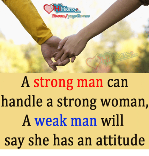 A Weak Man: eli  Hk  A strong man can  handle a strong woman,  A weak man will  say she has an attitude
