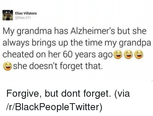 Blackpeopletwitter, Grandma, and Grandpa: Elias Villatoro  @Elias V1  My grandma has Alzheimer's but she  always brings up the time my grandpa  cheated on her 60 years ago  @ she doesn't forget that. Forgive, but dont forget. (via /r/BlackPeopleTwitter)