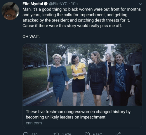 Oh Wait: Elie Mystal@ElieNYC 10h  Man, it's a good thing no black women were out front for months  and years, leading the calls for impeachment, and getting  attacked by the president and catching death threats for it.  Cause if there were this story would really piss me off.  OH WAIT  These five freshman congresswomen changed history by  becoming unlikely leaders on impeachment  cnn.com  130  1676  6 867