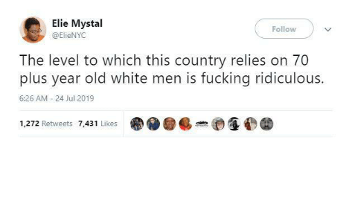 Jul: Elie Mystal  Follow  @ElieNYC  The level to which this country relies on 70  plus year old white men is fucking ridiculous.  6:26 AM - 24 Jul 2019  1,272 Retweets 7,431 Likes