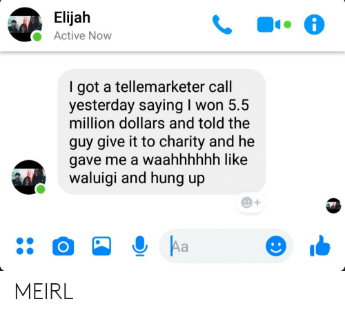 I Won, Hung Up, and MeIRL: Elijah  Active Now  got a tellemarketer call  yesterday saying I won 5.5  million dollars and told the  guy give it to charity and he  gave me a waahhhhhh like  waluigi and hung up  Aa MEIRL