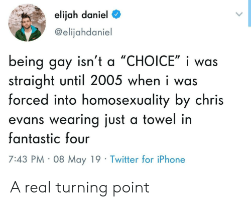 Chris Evans: elijah daniel  @elijahdaniel  being gay isn't a 'CHOICE', i was  straight until 2005 when i was  forced into homosexuality by chris  evans wearing just a towel in  fantastic four  7:43 PM 08 May 19 Twitter for iPhone A real turning point
