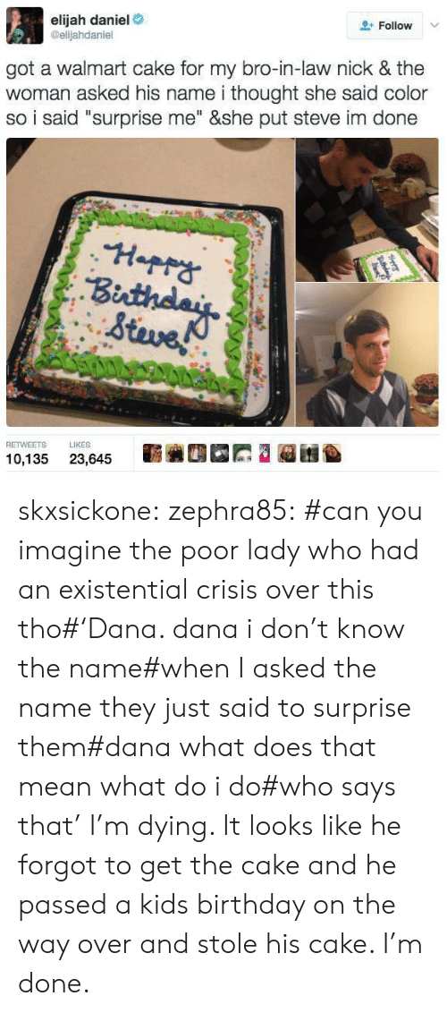 """My Bro: elijah daniel  @elijahdaniel  Follow v  got a walmart cake for my bro-in-law nick & the  woman asked his name i thought she said color  so i said """"surprise me"""" &she put steve im done  Stave  RETWEETS IKES  10,135 23,645 skxsickone: zephra85: #can you imagine the poor lady who had an existential crisis over this tho#'Dana. dana i don't know the name#when I asked the name they just said to surprise them#dana what does that mean what do i do#who says that'  I'm dying. It looks like he forgot to get the cake and he passed a kids birthday on the way over and stole his cake. I'm done."""