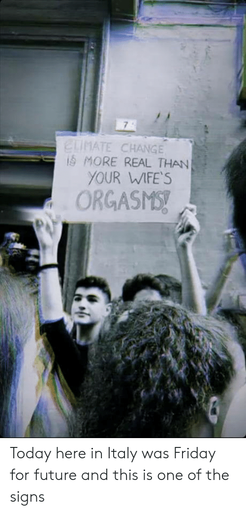 Friday, Future, and Today: ELIMATE CHANGE  iS MORE REAL THAN  YOUR WIFE'S  ORGASMS! Today here in Italy was Friday for future and this is one of the signs