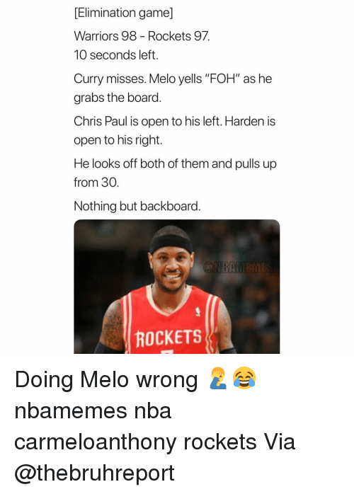 "Chris Paul: [Elimination game]  Warriors 98 - Rockets 97  10 seconds left.  Curry misses. Melo yells ""FOH"" as he  grabs the board.  Chris Paul is open to his left. Harden is  open to his right.  He looks off both of them and pulls up  from 30.  Nothing but backboard.  ROCKETS Doing Melo wrong 🤦‍♂️😂 nbamemes nba carmeloanthony rockets Via @thebruhreport"
