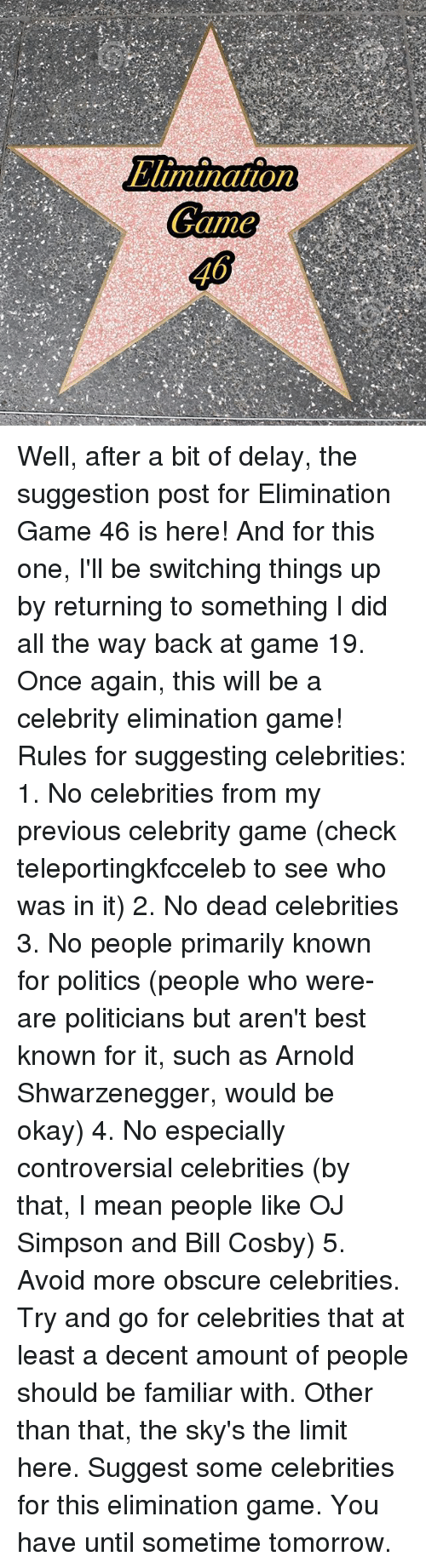 dead celebrities: Elimination  Game Well, after a bit of delay, the suggestion post for Elimination Game 46 is here! And for this one, I'll be switching things up by returning to something I did all the way back at game 19. Once again, this will be a celebrity elimination game! Rules for suggesting celebrities: 1. No celebrities from my previous celebrity game (check teleportingkfcceleb to see who was in it) 2. No dead celebrities 3. No people primarily known for politics (people who were-are politicians but aren't best known for it, such as Arnold Shwarzenegger, would be okay) 4. No especially controversial celebrities (by that, I mean people like OJ Simpson and Bill Cosby) 5. Avoid more obscure celebrities. Try and go for celebrities that at least a decent amount of people should be familiar with. Other than that, the sky's the limit here. Suggest some celebrities for this elimination game. You have until sometime tomorrow.