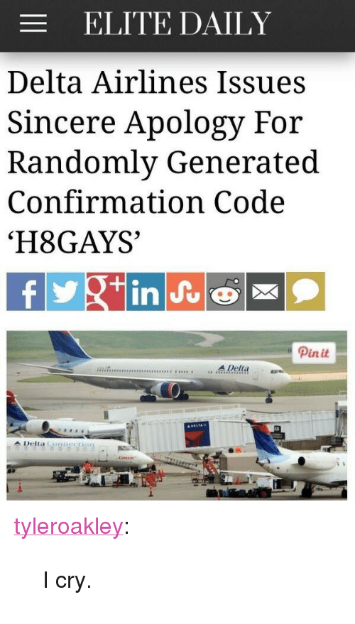 "Tumblr, Blog, and Delta: ELITE DAILY  Delta Airlines Issues  Sincere Apology For  Randomly Generated  Confirmation Code  'H8GAYS  Pinit  sesss ....A Della  1. <p><a class=""tumblr_blog"" href=""http://tyleroakley.com/post/70337156657/i-cry"">tyleroakley</a>:</p> <blockquote> <p>I cry.</p> </blockquote>"