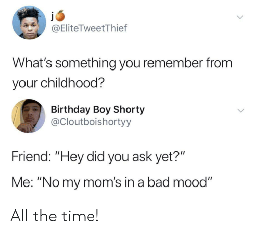 """Bad, Birthday, and Moms: @EliteTweetThief  What's something you remember from  your childhood?  Birthday Boy Shorty  @Cloutboishortyy  Friend: """"Hey did you ask yet?""""  Me: """"No my mom's in a bad mood"""" All the time!"""