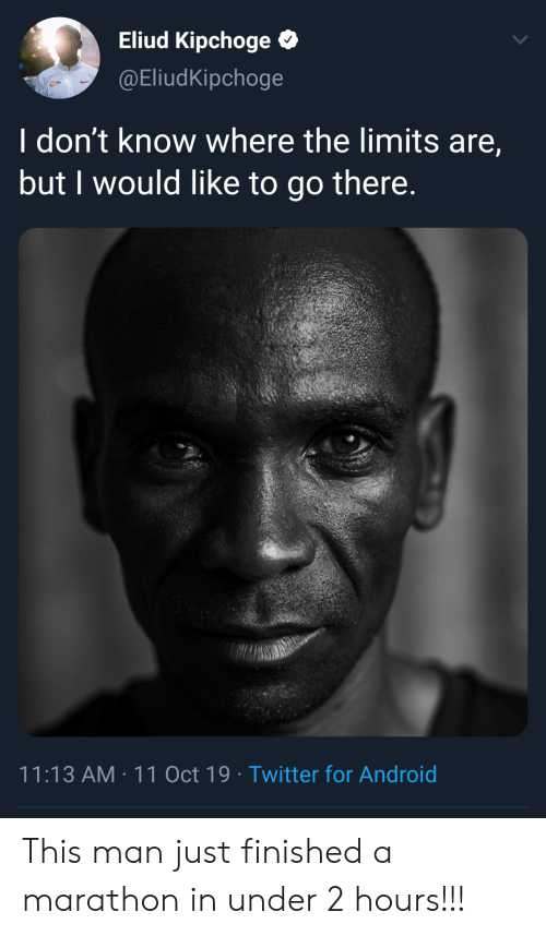 Android, Twitter, and Marathon: Eliud Kipchoge  @EliudKipchoge  I don't know where the limits are,  but I would like to go there.  11:13 AM 11 Oct 19 Twitter for Android This man just finished a marathon in under 2 hours!!!