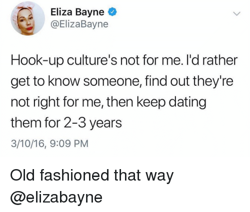 Dating, Girl Memes, and Old: Eliza Bayne  ElizaBayne  Hook-up culture's not for me. I'd rather  get to know someone, find out they're  not right for me, then keep dating  them for 2-3 years  3/10/16, 9:09 PM Old fashioned that way @elizabayne
