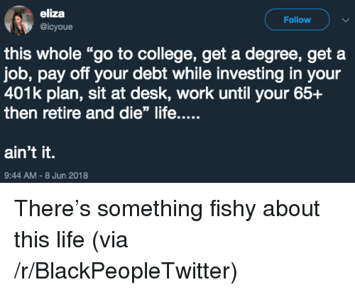 "Blackpeopletwitter, College, and Life: eliza  @icyoue  Follow  this whole ""go to college, get a degree, get a  job, pay off your debt while investing in your  401k plan, sit at desk, work until your 65+  then retire and die"" life....  ain't it.  9:44 AM-8 Jun 2018 <p>There's something fishy about this life (via /r/BlackPeopleTwitter)</p>"